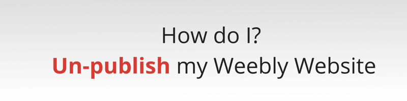 How to un-publish your Weebly Website